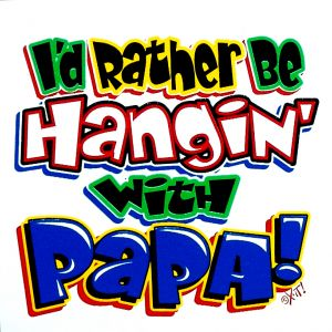 I'd Rather be Hangin with Papa